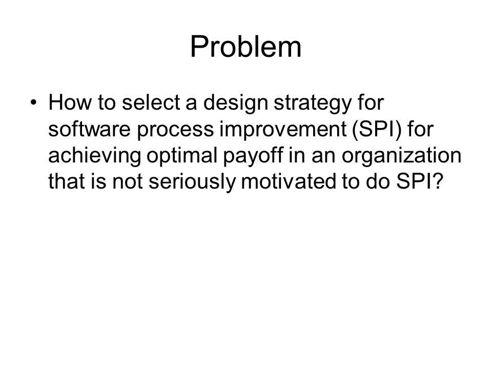 Problem How to select a design strategy for software process improvement (SPI) for achieving optimal payoff in an organization that is not seriously motivated to do SPI?
