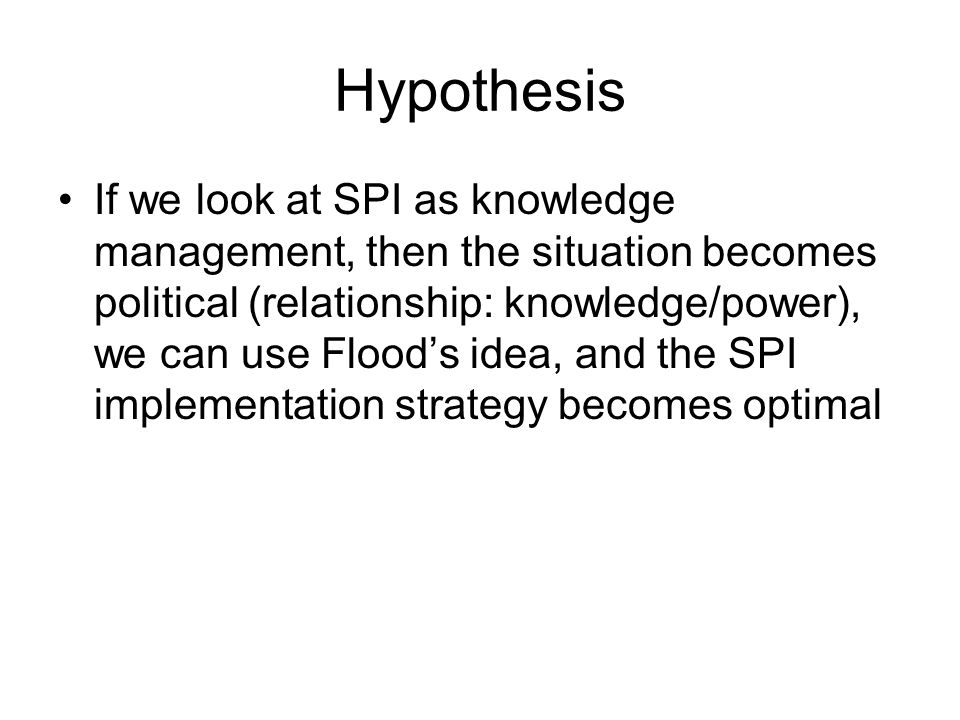 Hypothesis If we look at SPI as knowledge management, then the situation becomes political (relationship: knowledge/power), we can use Flood's idea, and the SPI implementation strategy becomes optimal