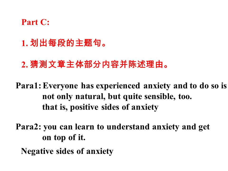 Part C: 1. 划出每段的主题句。 2. 猜测文章主体部分内容并陈述理由。 Para1: Everyone has experienced anxiety and to do so is not only natural, but quite sensible, too. that is, p