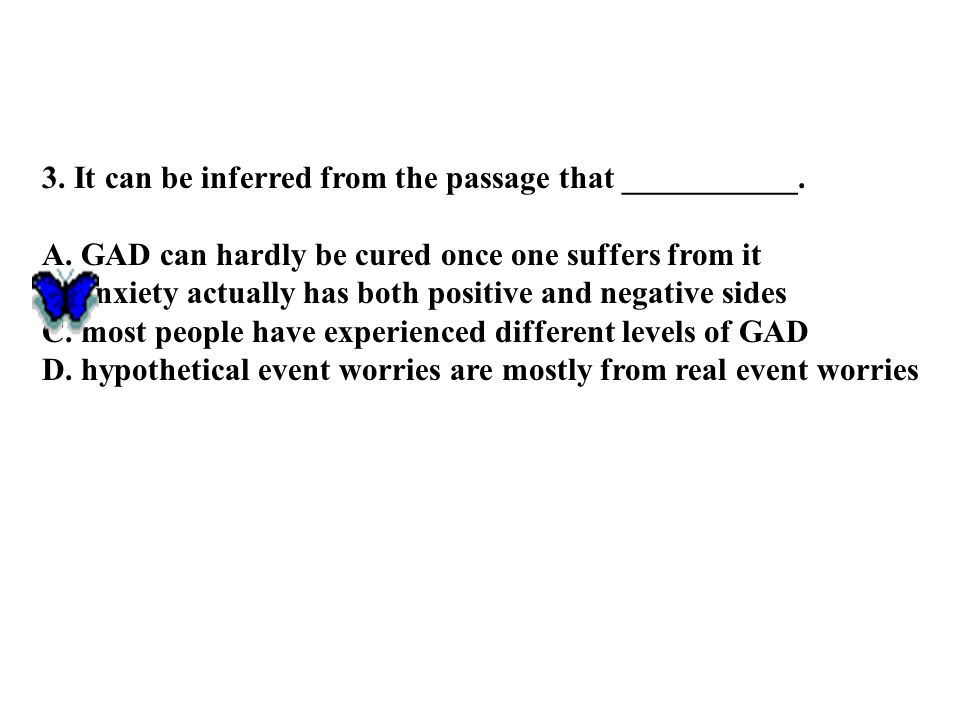 3. It can be inferred from the passage that ___________. A. GAD can hardly be cured once one suffers from it B. anxiety actually has both positive and