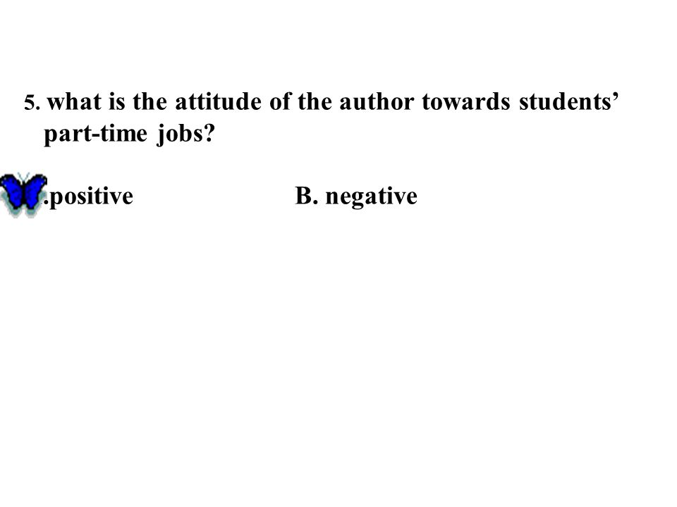 5. what is the attitude of the author towards students' part-time jobs? A.positiveB. negative