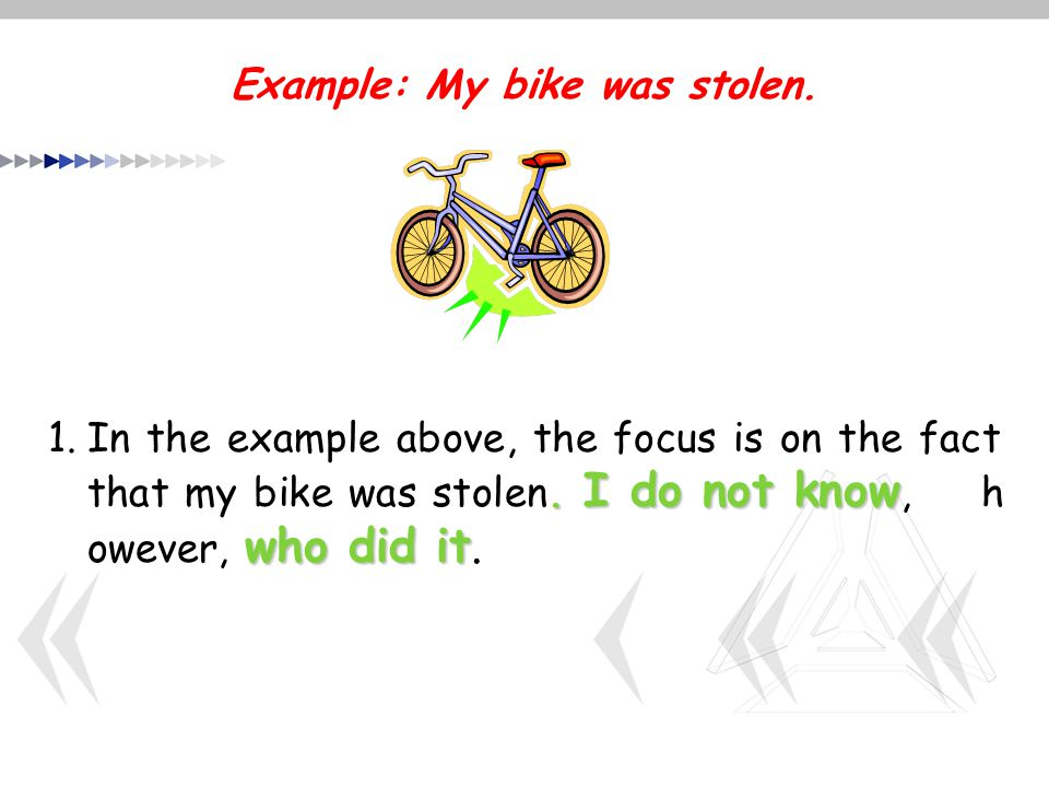 Example: My bike was stolen.. I do not know who did it 1.In the example above, the focus is on the fact that my bike was stolen. I do not know, h owev