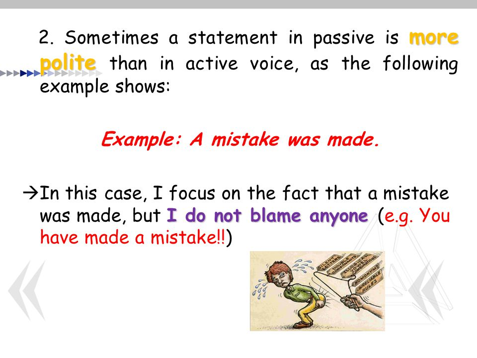 more polite 2. Sometimes a statement in passive is more polite than in active voice, as the following example shows: Example: A mistake was made. I do