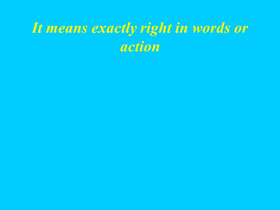 It means exactly right in words or action