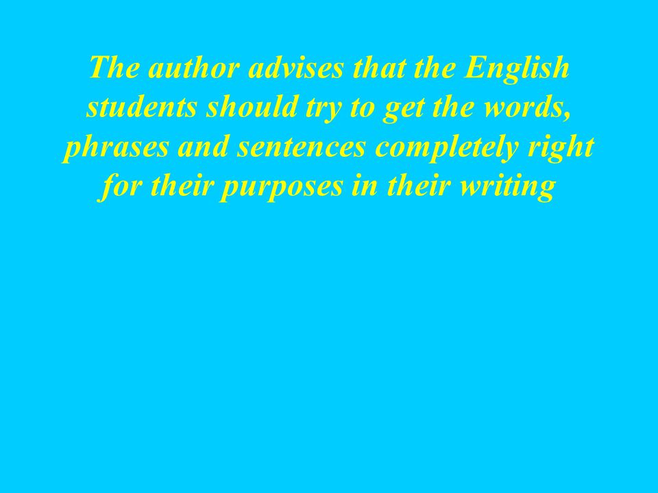 The author advises that the English students should try to get the words, phrases and sentences completely right for their purposes in their writing