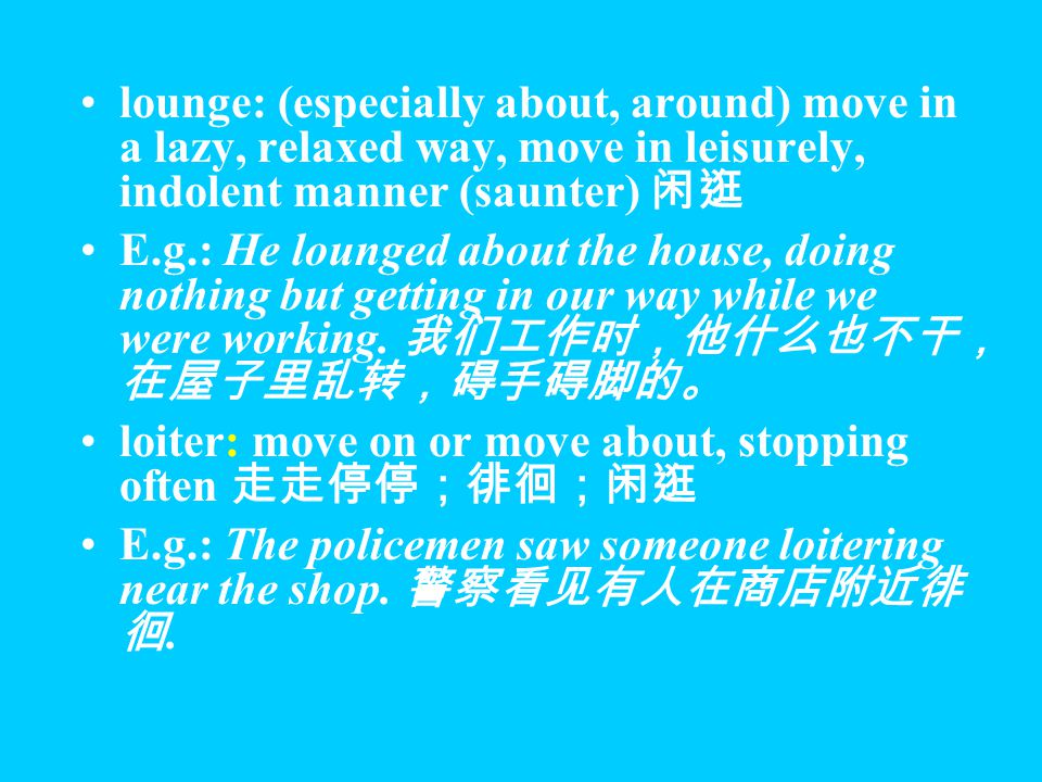 saunter: walk in an unhurried way, and especially in a confident manner (lounge) 闲逛;漫步 E.g.: I sauntered along the street with nothing to do.