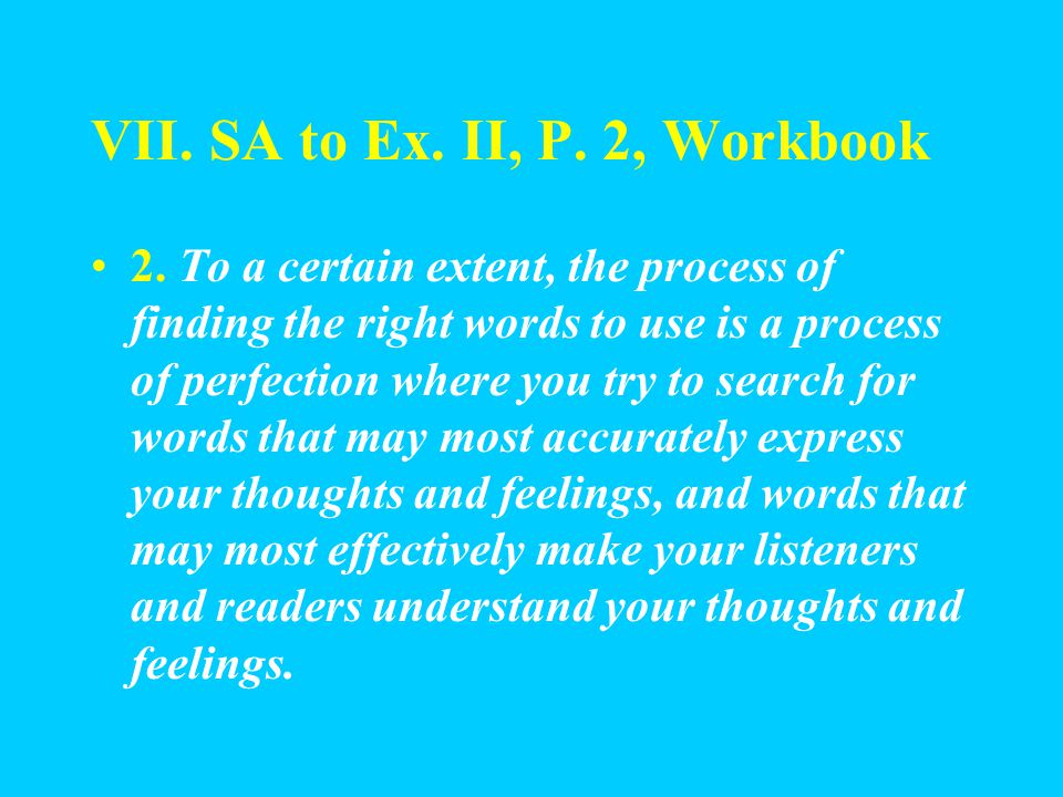 VII. SA to Ex. II, P. 2, Workbook 1. A writer who is particular about the exactness of an expression in English will never feel happy with a word whic