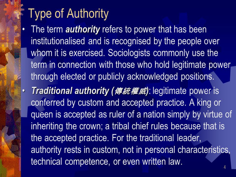 4 Type of Authority authorityThe term authority refers to power that has been institutionalised and is recognised by the people over whom it is exercised.