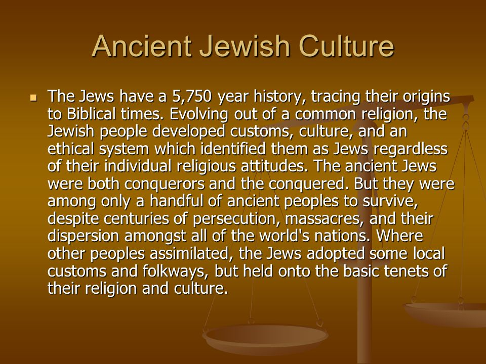 Ancient Jewish Culture The Jews have a 5,750 year history, tracing their origins to Biblical times. Evolving out of a common religion, the Jewish peop