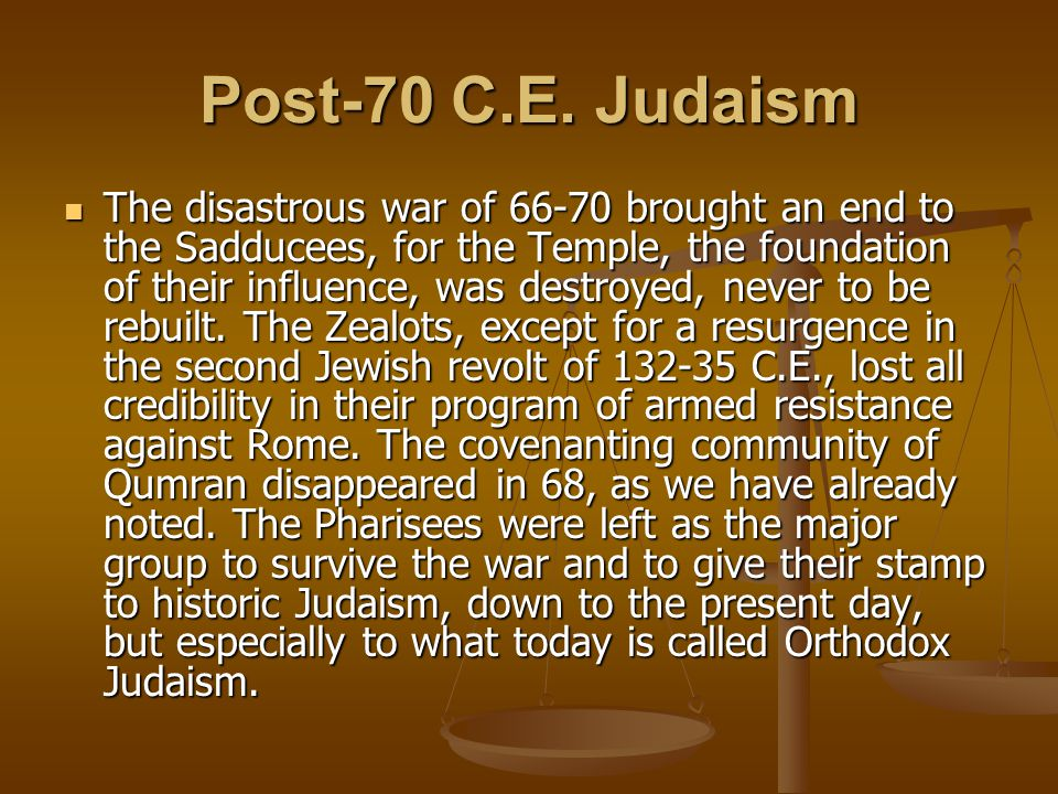 Post-70 C.E. Judaism The disastrous war of 66-70 brought an end to the Sadducees, for the Temple, the foundation of their influence, was destroyed, ne