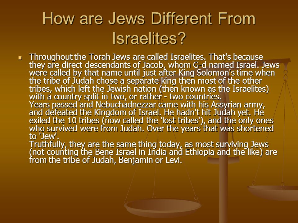 How are Jews Different From Israelites? Throughout the Torah Jews are called Israelites. That's because they are direct descendants of Jacob, whom G-d