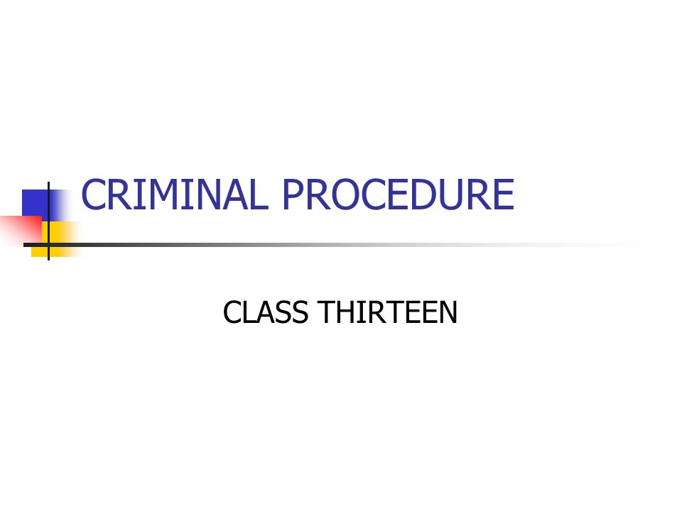 CRIMINAL PROCEDURE CLASS THIRTEEN