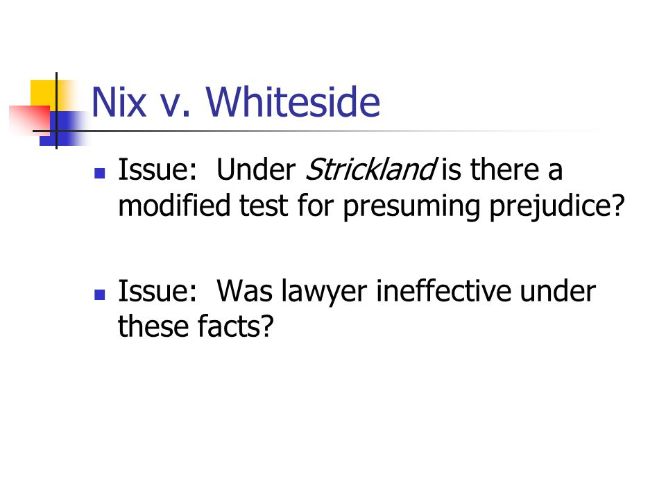 Nix v. Whiteside Issue: Under Strickland is there a modified test for presuming prejudice? Issue: Was lawyer ineffective under these facts?