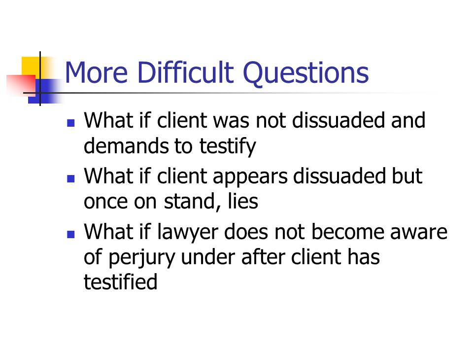More Difficult Questions What if client was not dissuaded and demands to testify What if client appears dissuaded but once on stand, lies What if lawyer does not become aware of perjury under after client has testified