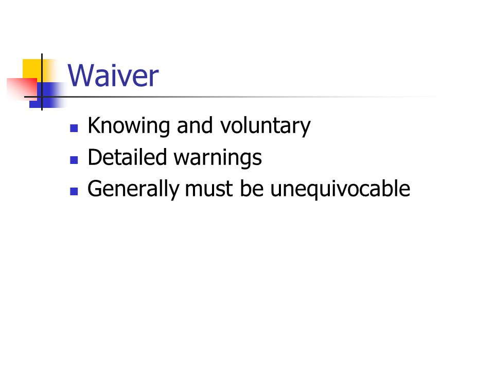 Waiver Knowing and voluntary Detailed warnings Generally must be unequivocable