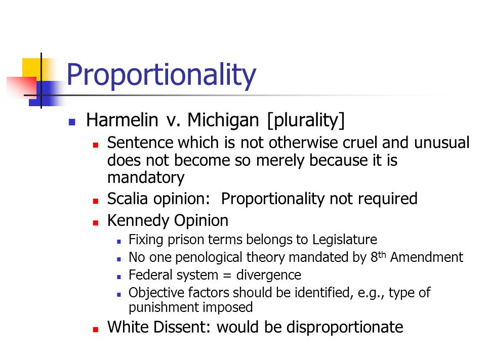 Proportionality Harmelin v. Michigan [plurality] Sentence which is not otherwise cruel and unusual does not become so merely because it is mandatory S