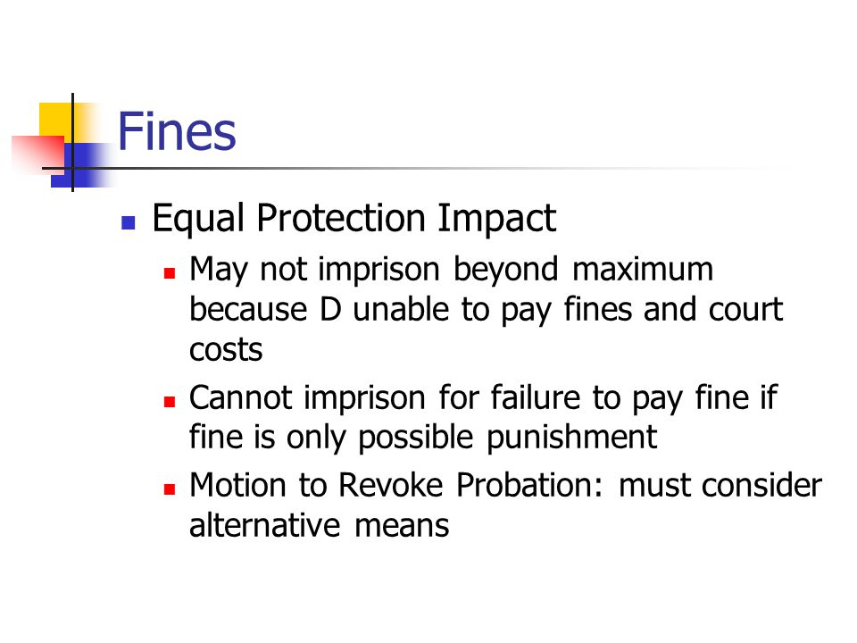 Fines Equal Protection Impact May not imprison beyond maximum because D unable to pay fines and court costs Cannot imprison for failure to pay fine if fine is only possible punishment Motion to Revoke Probation: must consider alternative means