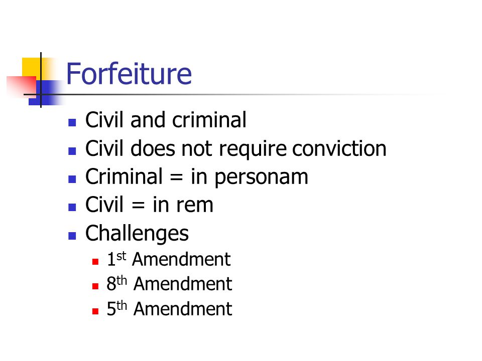 Forfeiture Civil and criminal Civil does not require conviction Criminal = in personam Civil = in rem Challenges 1 st Amendment 8 th Amendment 5 th Amendment