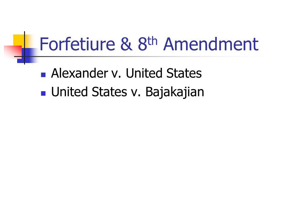 Forfetiure & 8 th Amendment Alexander v. United States United States v. Bajakajian