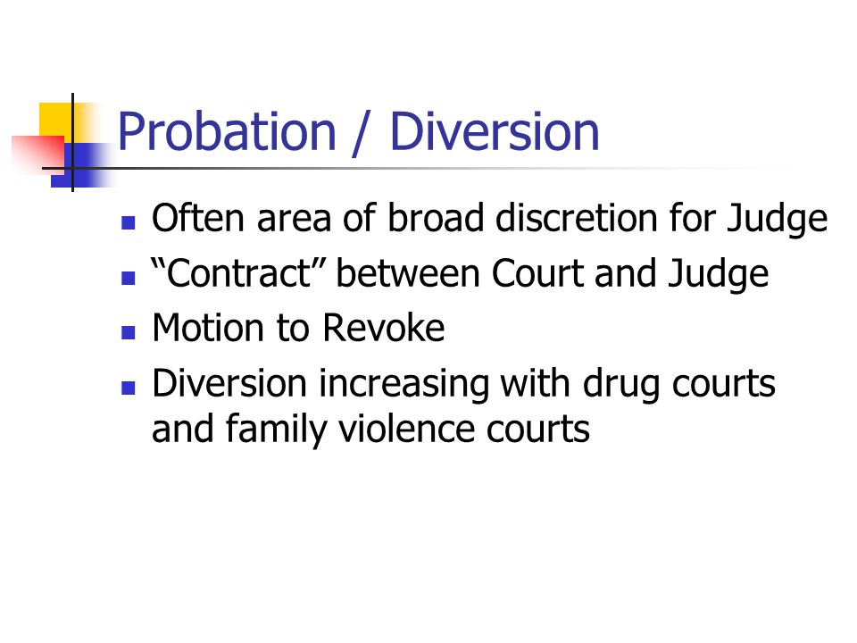 Probation / Diversion Often area of broad discretion for Judge Contract between Court and Judge Motion to Revoke Diversion increasing with drug courts and family violence courts