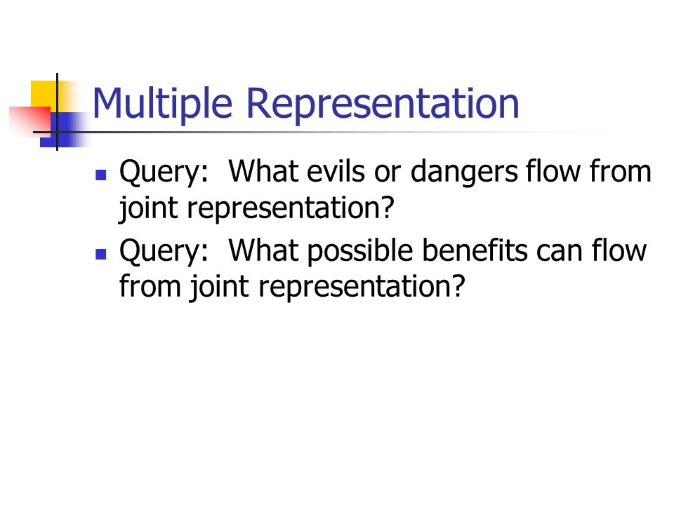 Multiple Representation Query: What evils or dangers flow from joint representation? Query: What possible benefits can flow from joint representation?