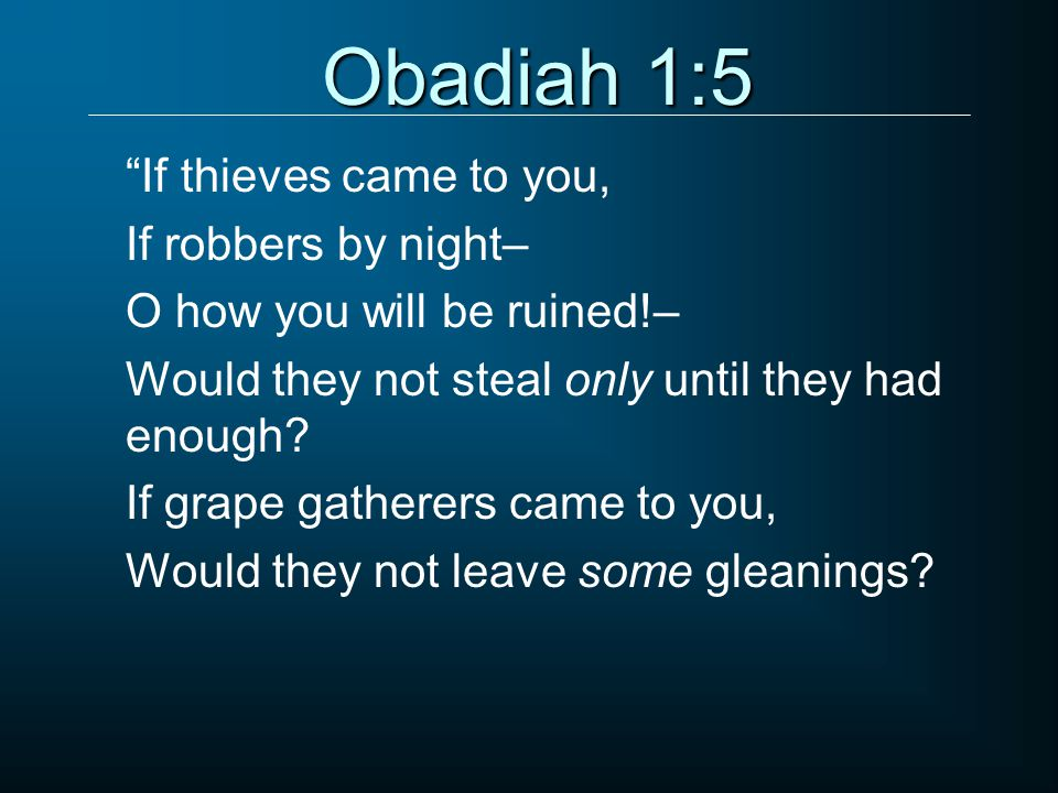Obadiah 1:5 If thieves came to you, If robbers by night– O how you will be ruined!– Would they not steal only until they had enough.