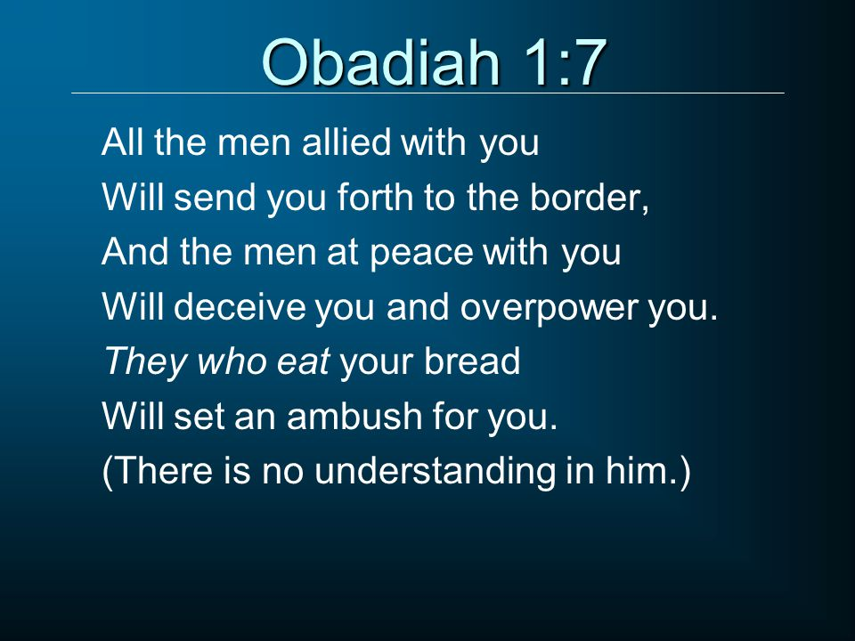 Obadiah 1:7 All the men allied with you Will send you forth to the border, And the men at peace with you Will deceive you and overpower you.