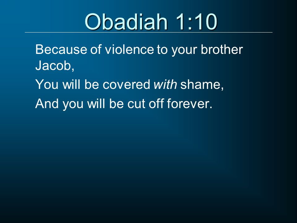 Obadiah 1:10 Because of violence to your brother Jacob, You will be covered with shame, And you will be cut off forever.