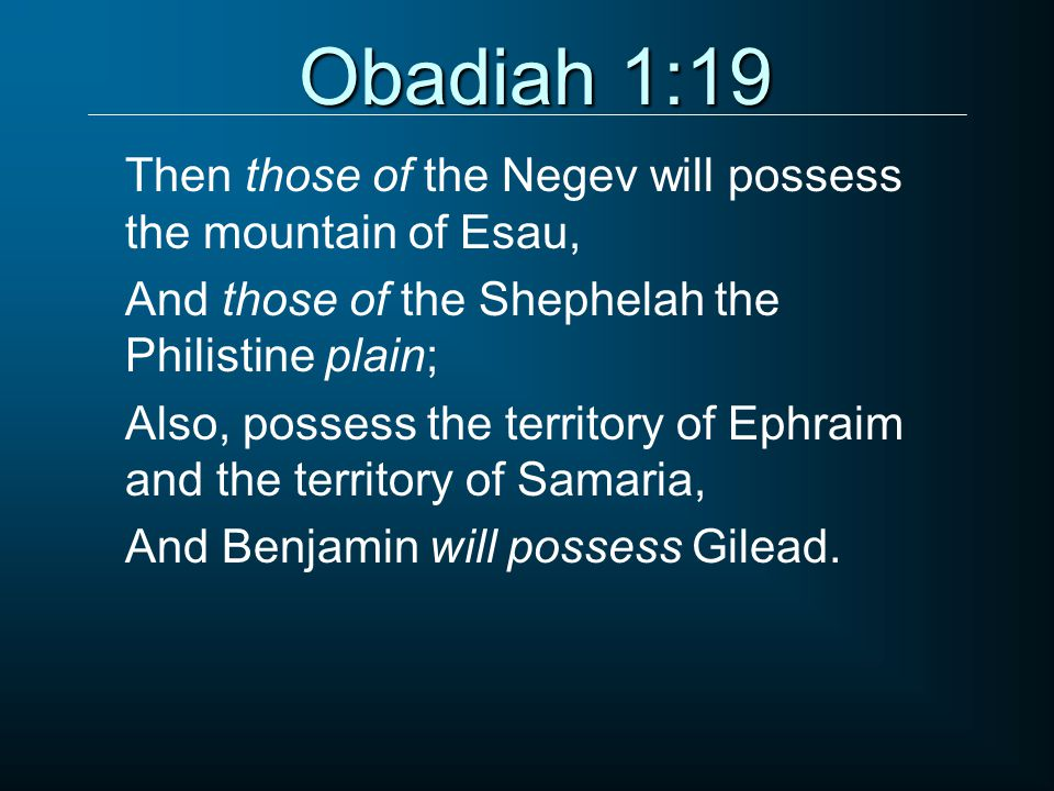 Obadiah 1:19 Then those of the Negev will possess the mountain of Esau, And those of the Shephelah the Philistine plain; Also, possess the territory of Ephraim and the territory of Samaria, And Benjamin will possess Gilead.