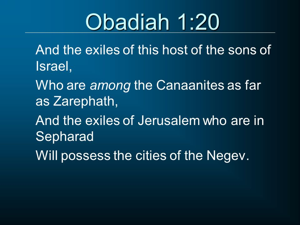 Obadiah 1:20 And the exiles of this host of the sons of Israel, Who are among the Canaanites as far as Zarephath, And the exiles of Jerusalem who are in Sepharad Will possess the cities of the Negev.