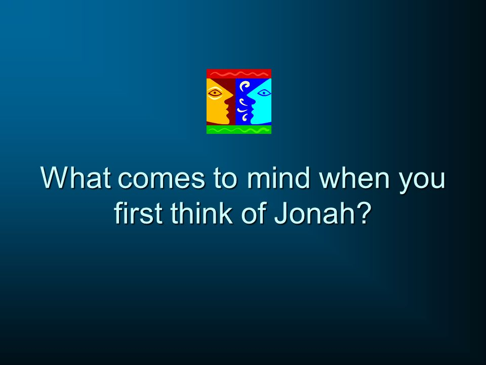 What comes to mind when you first think of Jonah?