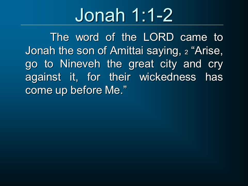 The word of the LORD came to Jonah the son of Amittai saying, 2 Arise, go to Nineveh the great city and cry against it, for their wickedness has come up before Me. Jonah 1:1-2