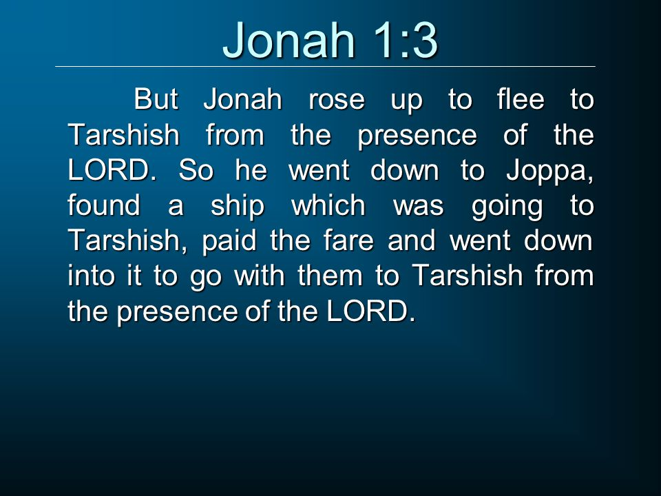 But Jonah rose up to flee to Tarshish from the presence of the LORD.