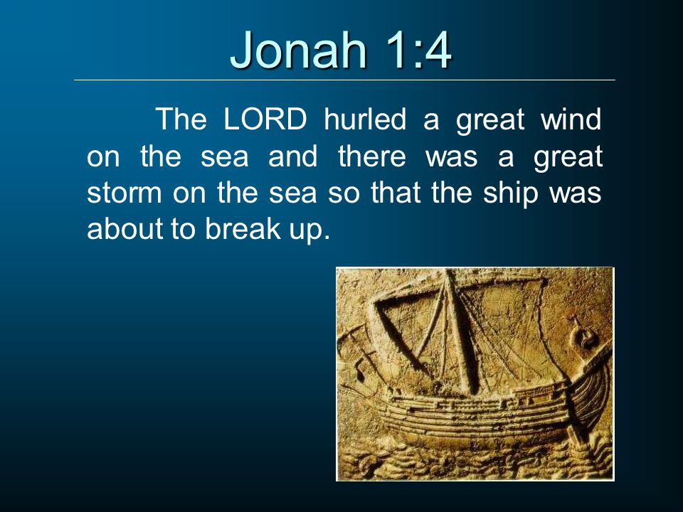 Jonah 1:4 The LORD hurled a great wind on the sea and there was a great storm on the sea so that the ship was about to break up.