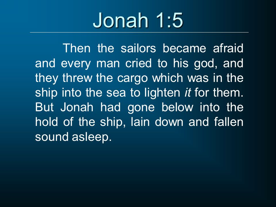 Jonah 1:5 Then the sailors became afraid and every man cried to his god, and they threw the cargo which was in the ship into the sea to lighten it for them.