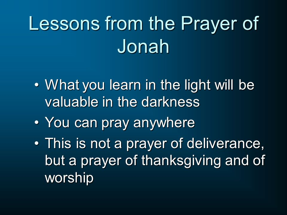 Lessons from the Prayer of Jonah What you learn in the light will be valuable in the darknessWhat you learn in the light will be valuable in the darkness You can pray anywhereYou can pray anywhere This is not a prayer of deliverance, but a prayer of thanksgiving and of worshipThis is not a prayer of deliverance, but a prayer of thanksgiving and of worship