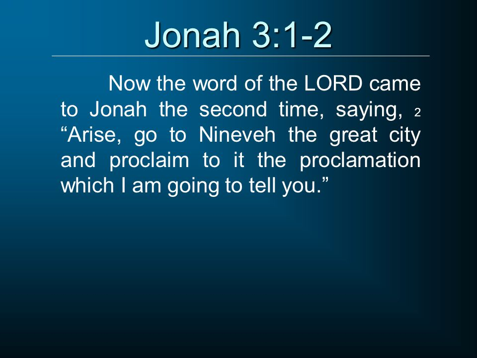 Jonah 3:1-2 Now the word of the LORD came to Jonah the second time, saying, 2 Arise, go to Nineveh the great city and proclaim to it the proclamation which I am going to tell you.
