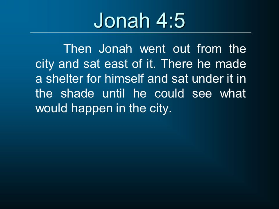 Jonah 4:5 Then Jonah went out from the city and sat east of it.