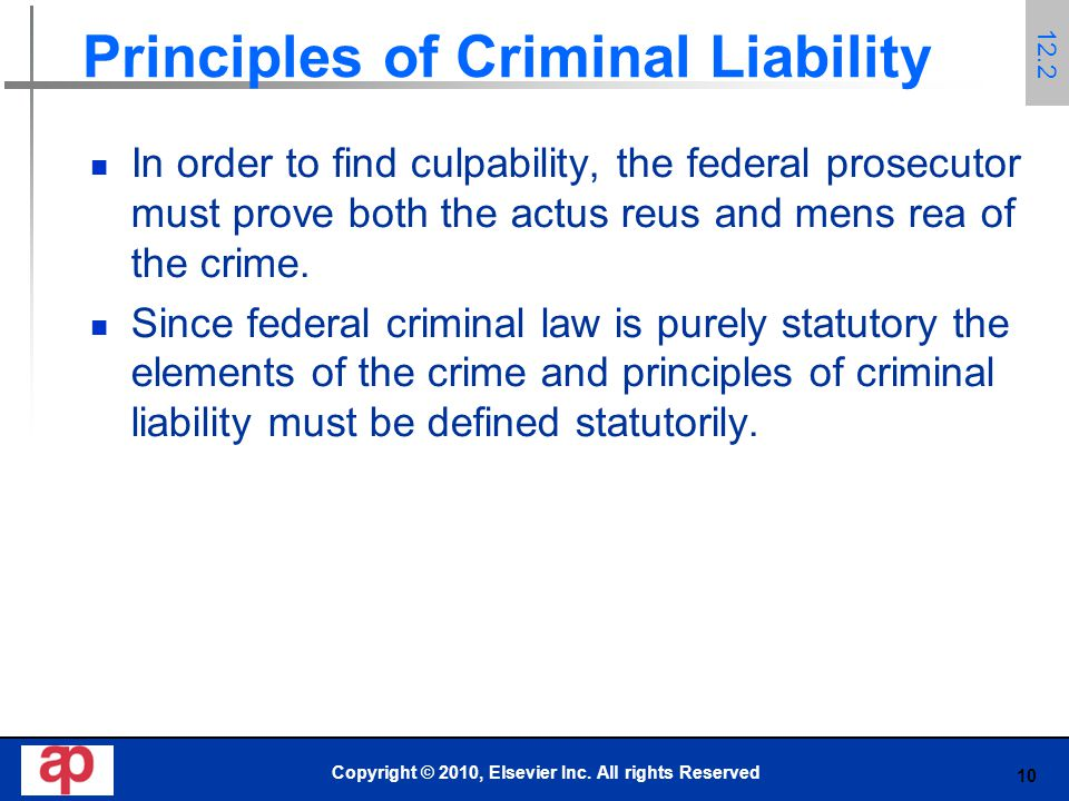 10 Principles of Criminal Liability In order to find culpability, the federal prosecutor must prove both the actus reus and mens rea of the crime.