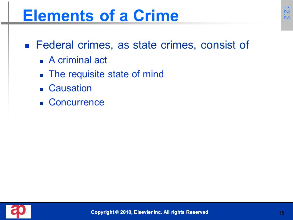 15 Elements of a Crime Federal crimes, as state crimes, consist of A criminal act The requisite state of mind Causation Concurrence Copyright © 2010, Elsevier Inc.