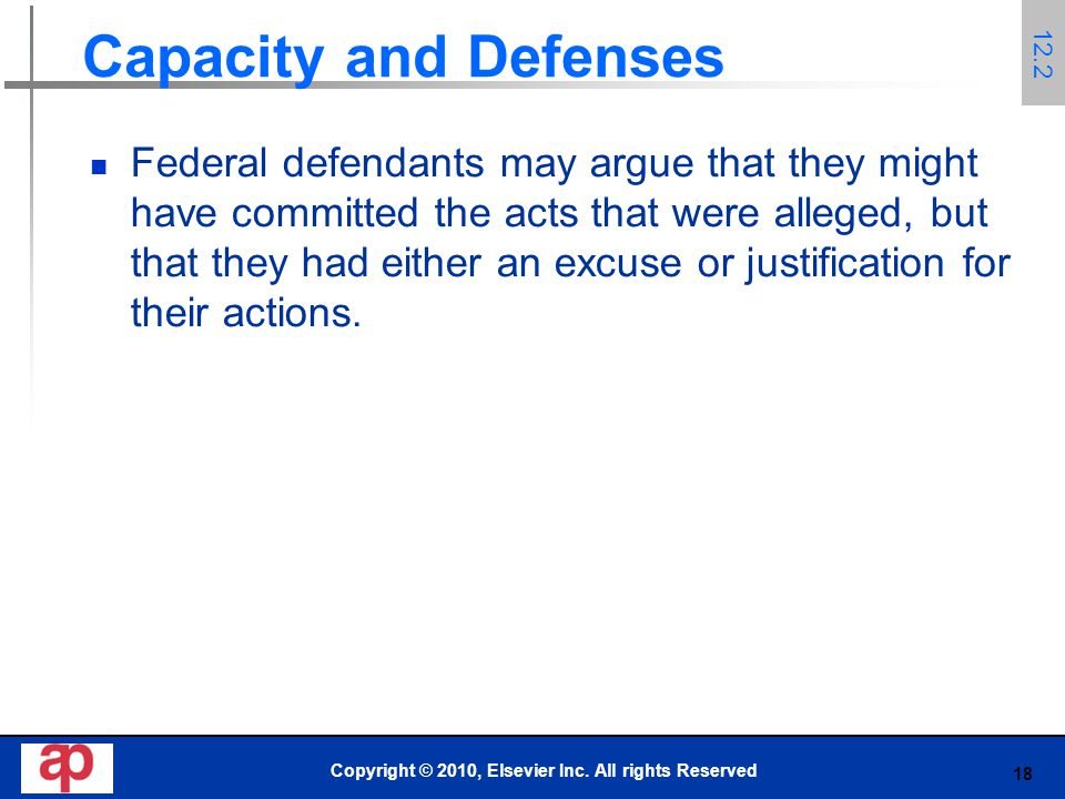 18 Capacity and Defenses Federal defendants may argue that they might have committed the acts that were alleged, but that they had either an excuse or justification for their actions.