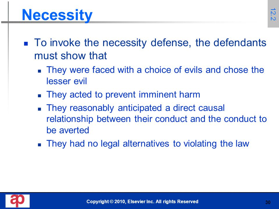 30 Necessity To invoke the necessity defense, the defendants must show that They were faced with a choice of evils and chose the lesser evil They acted to prevent imminent harm They reasonably anticipated a direct causal relationship between their conduct and the conduct to be averted They had no legal alternatives to violating the law Copyright © 2010, Elsevier Inc.