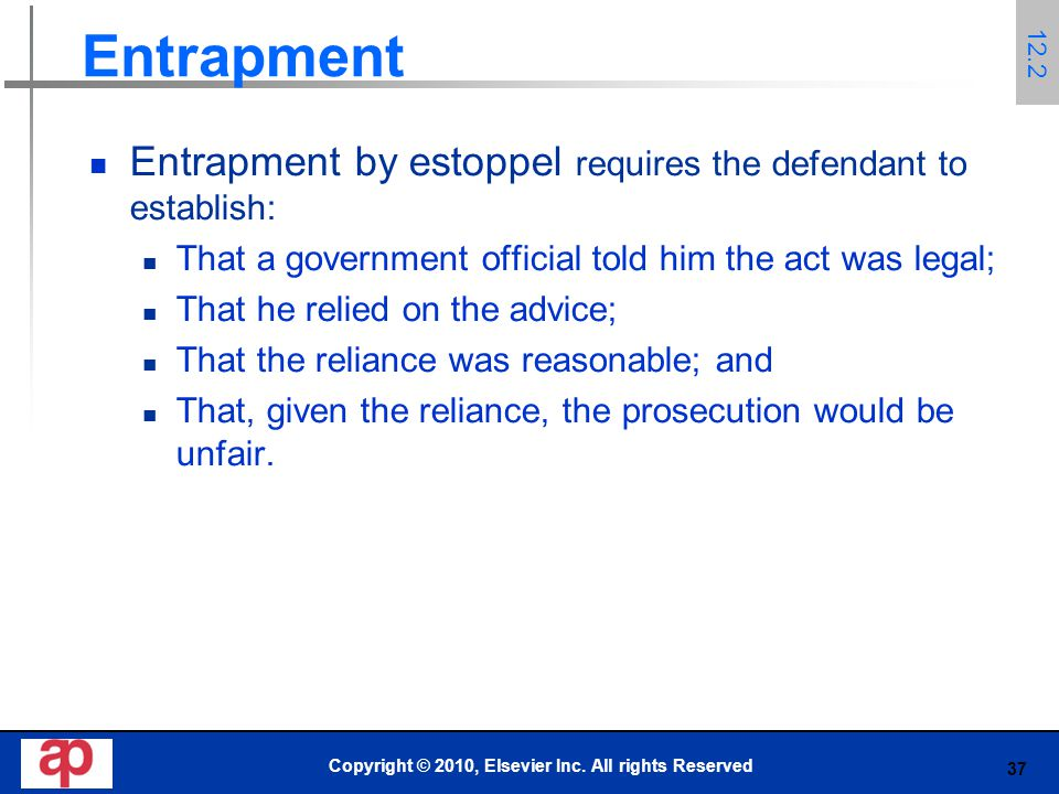 37 Entrapment Entrapment by estoppel requires the defendant to establish: That a government official told him the act was legal; That he relied on the advice; That the reliance was reasonable; and That, given the reliance, the prosecution would be unfair.