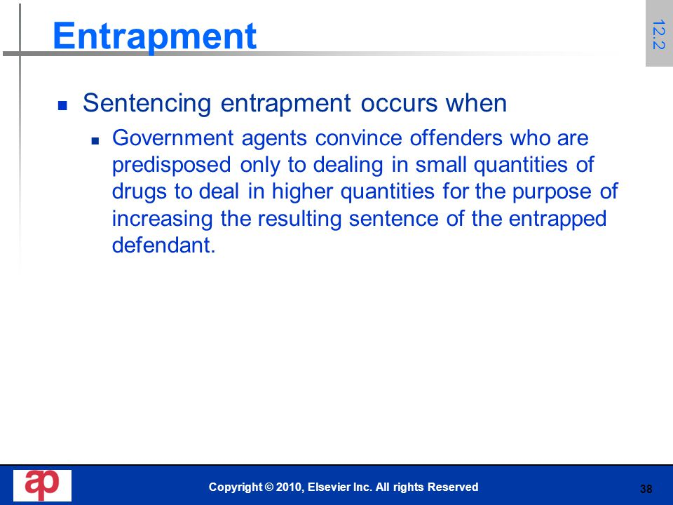 38 Entrapment Sentencing entrapment occurs when Government agents convince offenders who are predisposed only to dealing in small quantities of drugs to deal in higher quantities for the purpose of increasing the resulting sentence of the entrapped defendant.