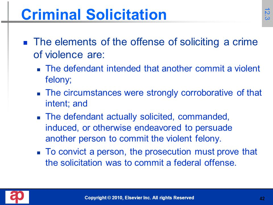 42 Criminal Solicitation The elements of the offense of soliciting a crime of violence are: The defendant intended that another commit a violent felony; The circumstances were strongly corroborative of that intent; and The defendant actually solicited, commanded, induced, or otherwise endeavored to persuade another person to commit the violent felony.