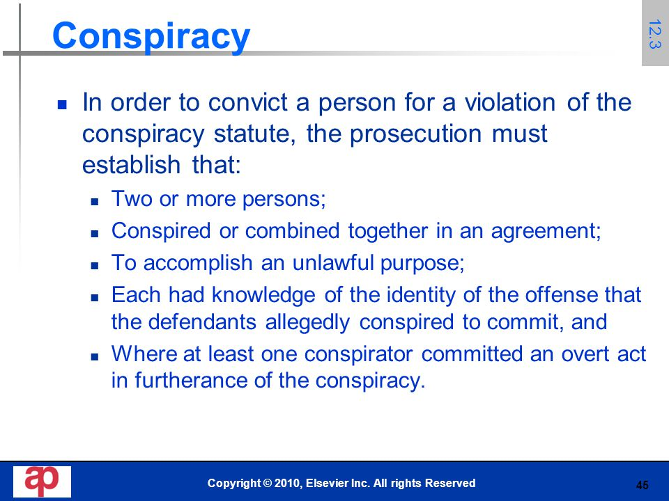45 Conspiracy In order to convict a person for a violation of the conspiracy statute, the prosecution must establish that: Two or more persons; Conspired or combined together in an agreement; To accomplish an unlawful purpose; Each had knowledge of the identity of the offense that the defendants allegedly conspired to commit, and Where at least one conspirator committed an overt act in furtherance of the conspiracy.