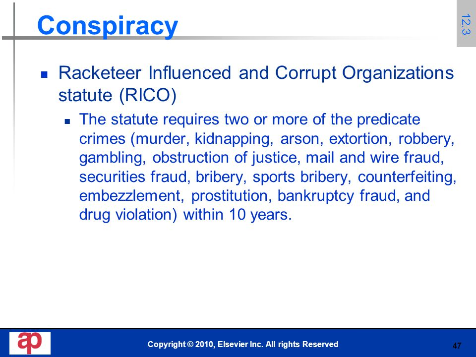 47 Conspiracy Racketeer Influenced and Corrupt Organizations statute (RICO) The statute requires two or more of the predicate crimes (murder, kidnapping, arson, extortion, robbery, gambling, obstruction of justice, mail and wire fraud, securities fraud, bribery, sports bribery, counterfeiting, embezzlement, prostitution, bankruptcy fraud, and drug violation) within 10 years.