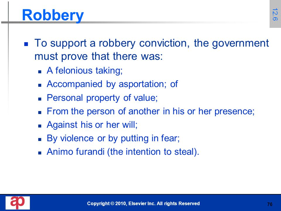 76 Robbery To support a robbery conviction, the government must prove that there was: A felonious taking; Accompanied by asportation; of Personal property of value; From the person of another in his or her presence; Against his or her will; By violence or by putting in fear; Animo furandi (the intention to steal).