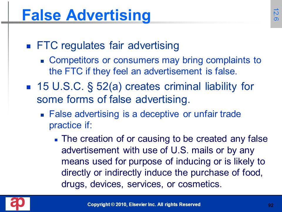 92 False Advertising FTC regulates fair advertising Competitors or consumers may bring complaints to the FTC if they feel an advertisement is false.