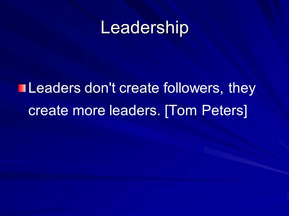 Leadership Leaders don t create followers, they create more leaders. [Tom Peters]